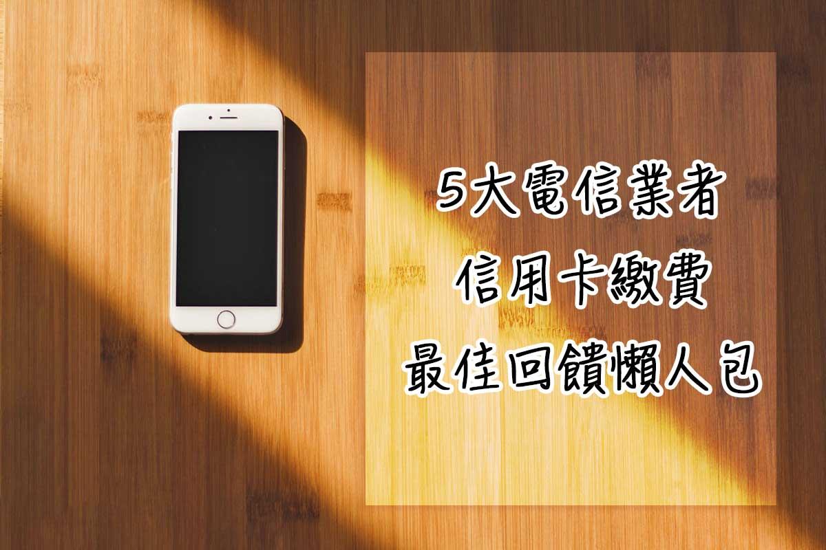 [5大電信] 中華/台哥大/遠傳 最高10%信用卡繳費回饋 幫你省下固定支出