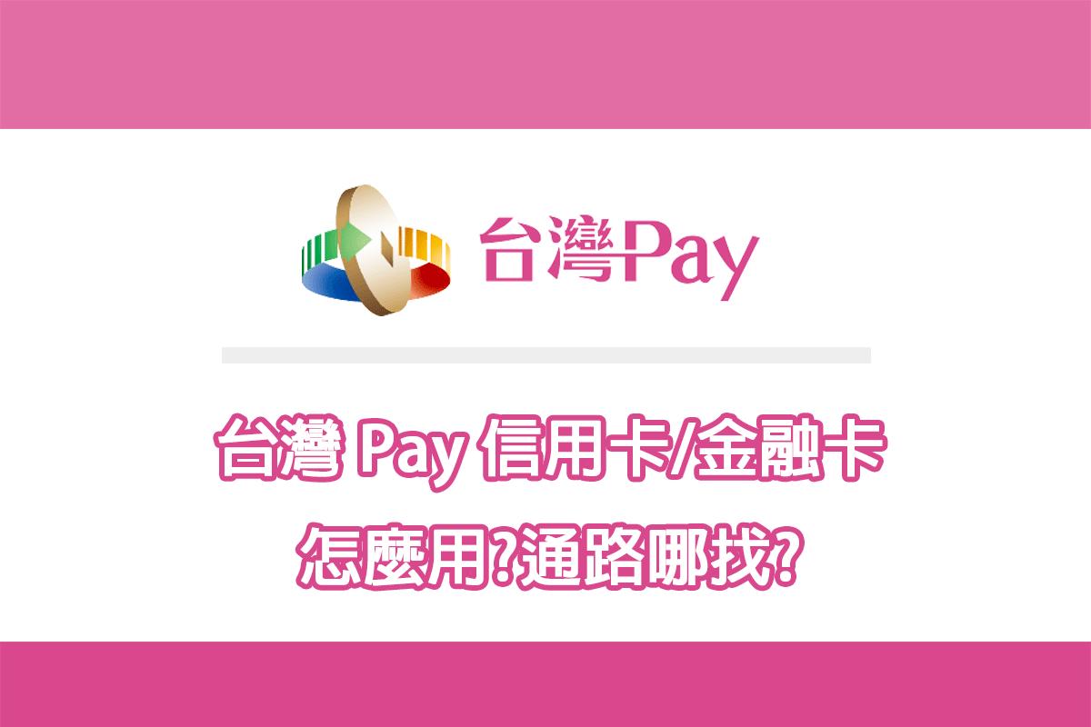 台灣 Pay 怎麼用? 台灣 Pay 通路哪裡用?信用卡/金融卡綁定一次說清楚
